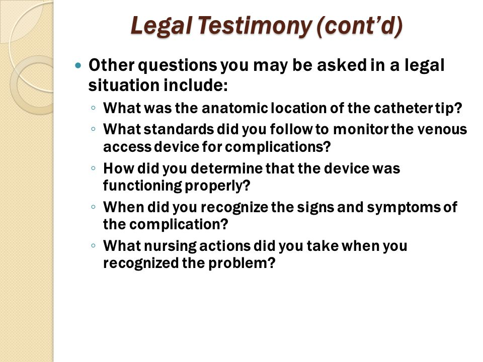 Legal Testimony (cont'd) Other questions you may be asked in a legal situation include: ◦ What was the anatomic location of the catheter tip? ◦ What s