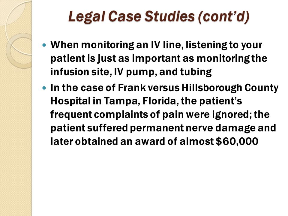 Legal Case Studies (cont'd) When monitoring an IV line, listening to your patient is just as important as monitoring the infusion site, IV pump, and t