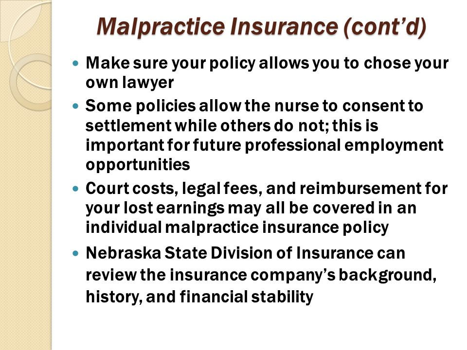 Malpractice Insurance (cont'd) Make sure your policy allows you to chose your own lawyer Some policies allow the nurse to consent to settlement while