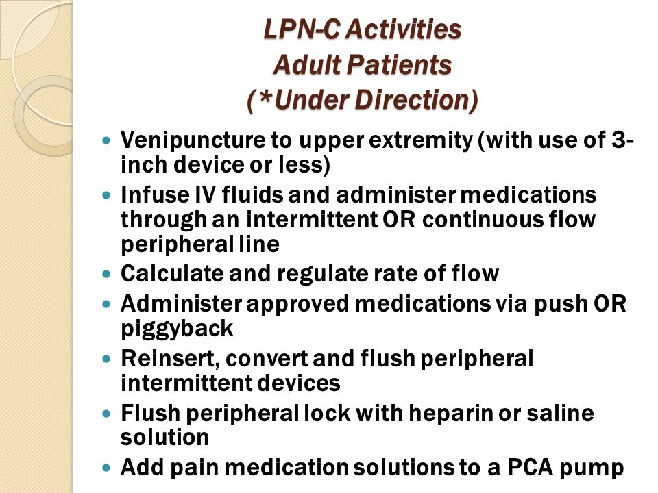LPN-C Activities Adult Patients (*Under Direction) Venipuncture to upper extremity (with use of 3- inch device or less) Infuse IV fluids and administe