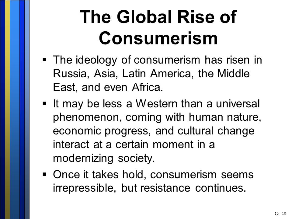 15 - 10 The Global Rise of Consumerism  The ideology of consumerism has risen in Russia, Asia, Latin America, the Middle East, and even Africa.