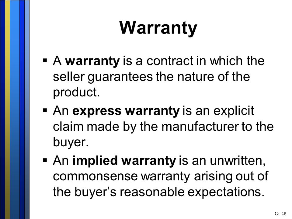 15 - 19 Warranty  A warranty is a contract in which the seller guarantees the nature of the product.