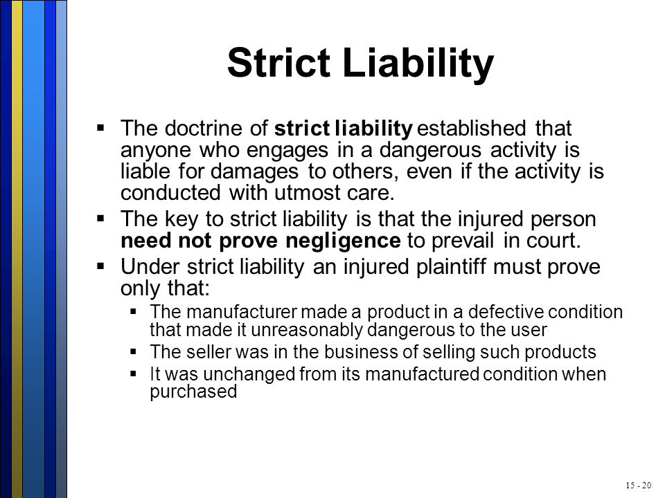 15 - 20 Strict Liability  The doctrine of strict liability established that anyone who engages in a dangerous activity is liable for damages to others, even if the activity is conducted with utmost care.
