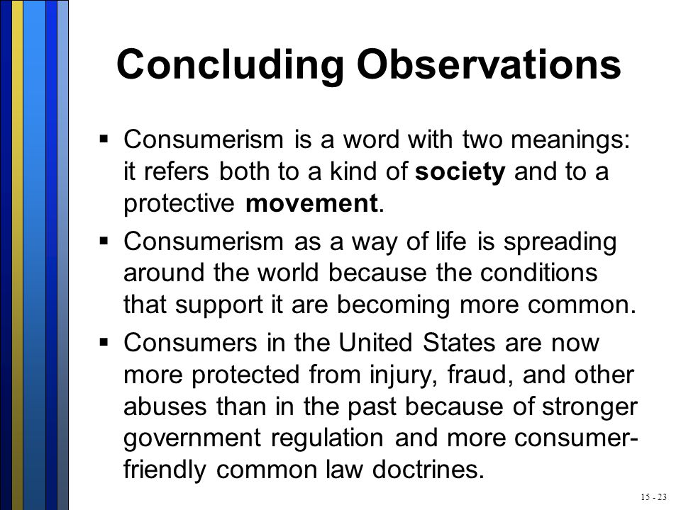15 - 23 Concluding Observations  Consumerism is a word with two meanings: it refers both to a kind of society and to a protective movement.