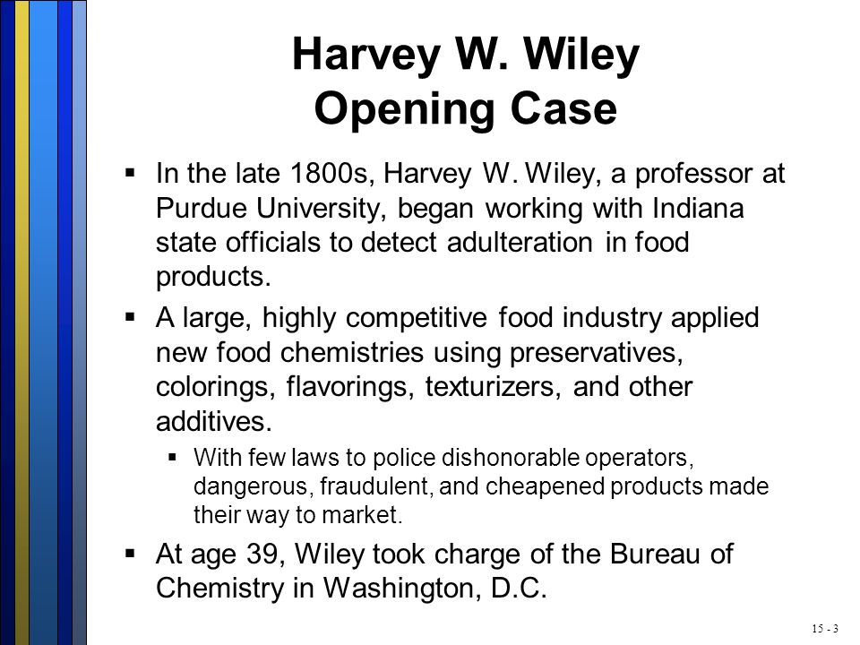 15 - 3 Harvey W. Wiley Opening Case  In the late 1800s, Harvey W.