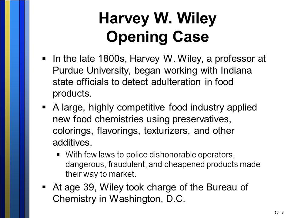 15 - 3 Harvey W. Wiley Opening Case  In the late 1800s, Harvey W.