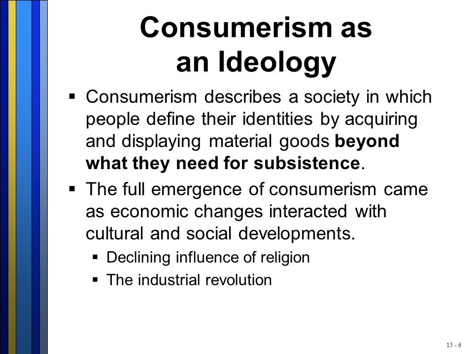15 - 6 Consumerism as an Ideology  Consumerism describes a society in which people define their identities by acquiring and displaying material goods beyond what they need for subsistence.