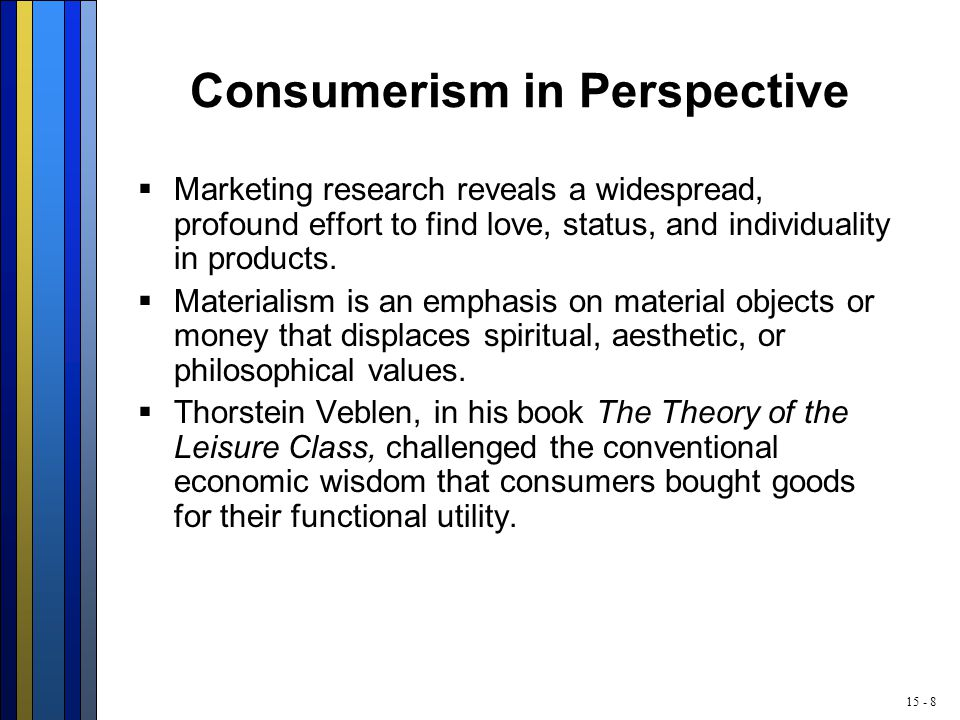 15 - 8 Consumerism in Perspective  Marketing research reveals a widespread, profound effort to find love, status, and individuality in products.