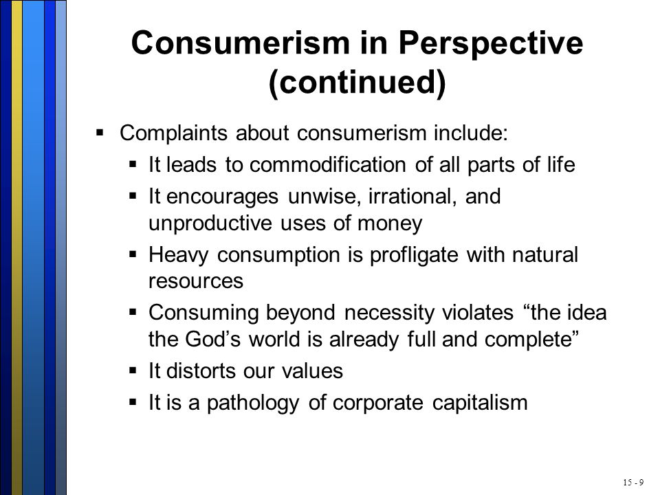 15 - 9 Consumerism in Perspective (continued)  Complaints about consumerism include:  It leads to commodification of all parts of life  It encourages unwise, irrational, and unproductive uses of money  Heavy consumption is profligate with natural resources  Consuming beyond necessity violates the idea the God's world is already full and complete  It distorts our values  It is a pathology of corporate capitalism