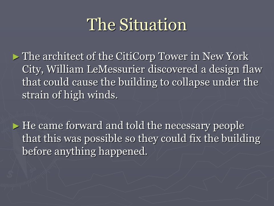 The Situation ► The architect of the CitiCorp Tower in New York City, William LeMessurier discovered a design flaw that could cause the building to collapse under the strain of high winds.