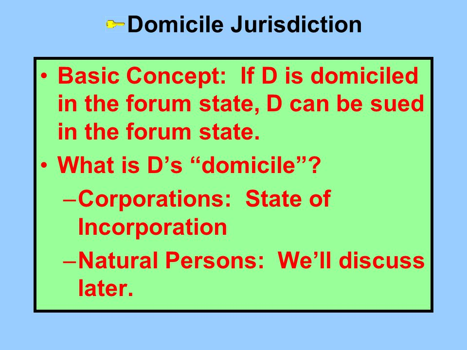 "Domicile Jurisdiction Basic Concept: If D is domiciled in the forum state, D can be sued in the forum state. What is D's ""domicile""? –Corporations: St"