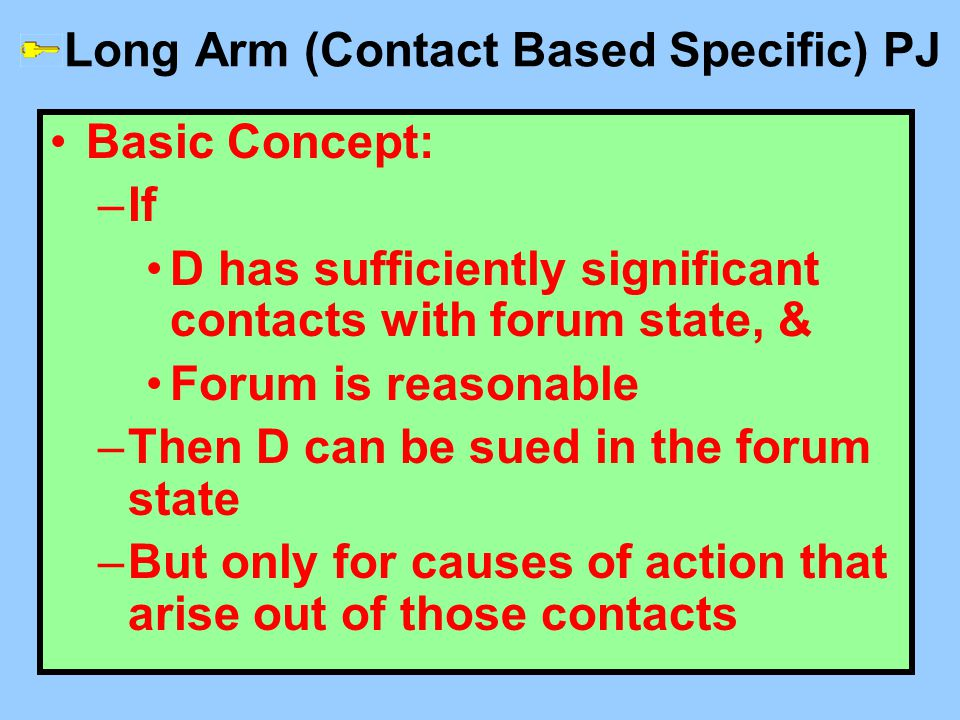 Long Arm (Contact Based Specific) PJ Basic Concept: –If D has sufficiently significant contacts with forum state, & Forum is reasonable –Then D can be