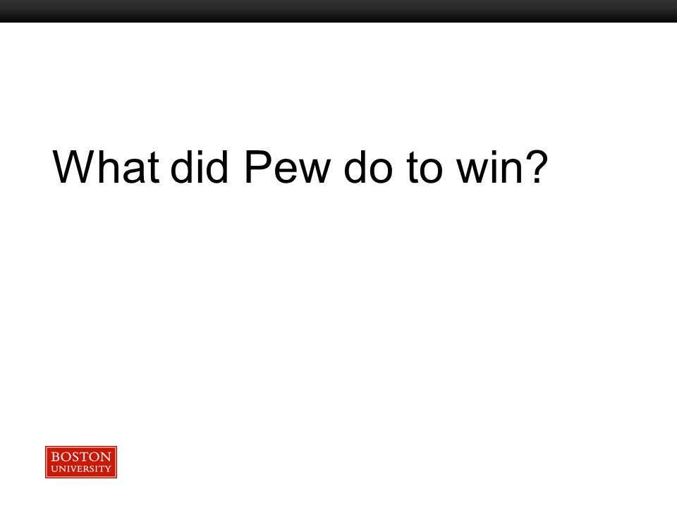 Boston University Slideshow Title Goes Here What did Pew do to win?