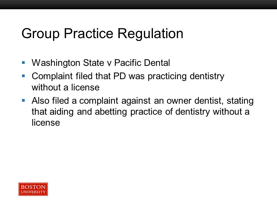 Boston University Slideshow Title Goes Here Group Practice Regulation  Washington State v Pacific Dental  Complaint filed that PD was practicing dentistry without a license  Also filed a complaint against an owner dentist, stating that aiding and abetting practice of dentistry without a license