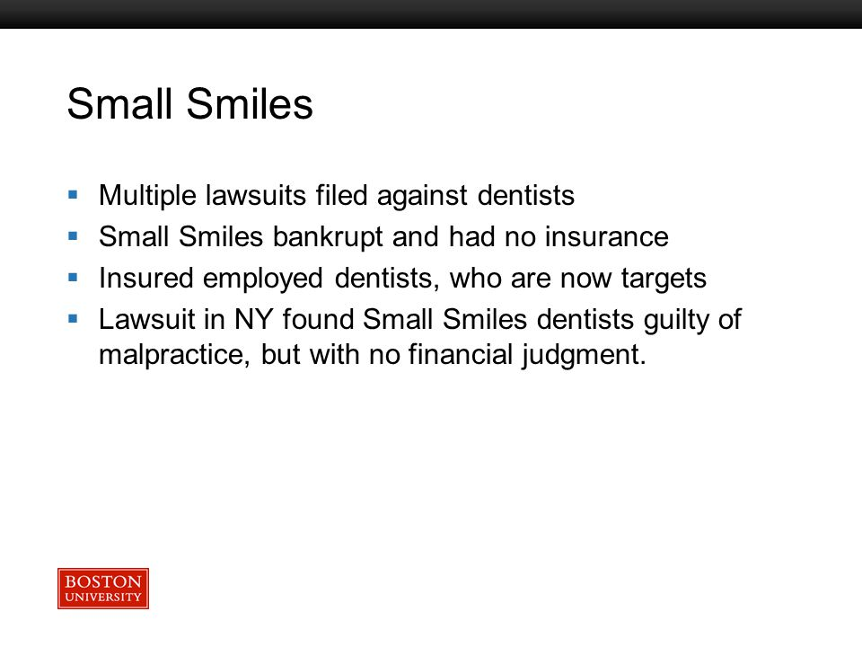 Boston University Slideshow Title Goes Here Small Smiles  Multiple lawsuits filed against dentists  Small Smiles bankrupt and had no insurance  Ins