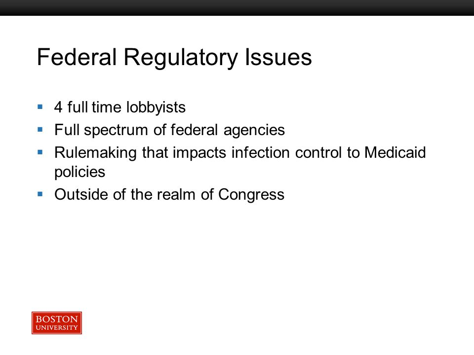 Boston University Slideshow Title Goes Here Federal Regulatory Issues  4 full time lobbyists  Full spectrum of federal agencies  Rulemaking that impacts infection control to Medicaid policies  Outside of the realm of Congress