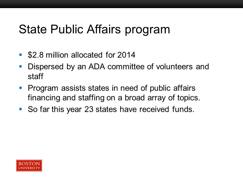 Boston University Slideshow Title Goes Here State Public Affairs program  $2.8 million allocated for 2014  Dispersed by an ADA committee of volunteers and staff  Program assists states in need of public affairs financing and staffing on a broad array of topics.