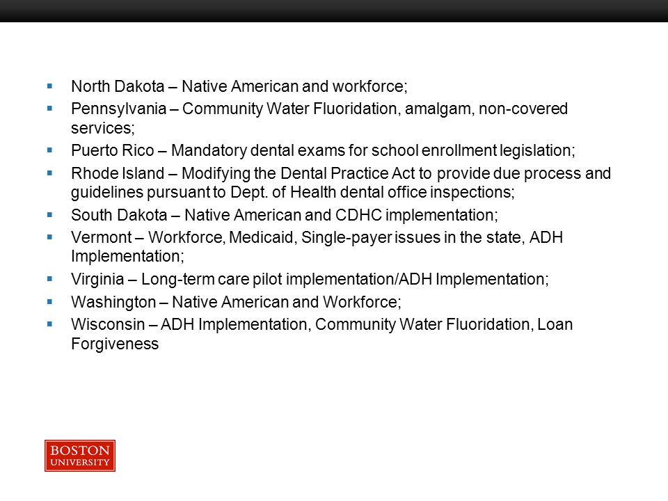 Boston University Slideshow Title Goes Here  North Dakota – Native American and workforce;  Pennsylvania – Community Water Fluoridation, amalgam, non-covered services;  Puerto Rico – Mandatory dental exams for school enrollment legislation;  Rhode Island – Modifying the Dental Practice Act to provide due process and guidelines pursuant to Dept.