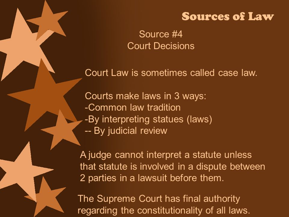 Sources of Law Source #4 Court Decisions Court Law is sometimes called case law. Courts make laws in 3 ways: -Common law tradition -By interpreting st