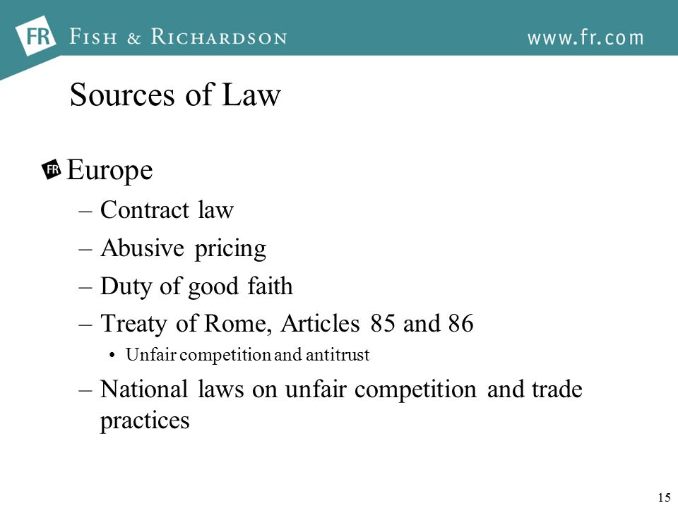 15 Sources of Law Europe –Contract law –Abusive pricing –Duty of good faith –Treaty of Rome, Articles 85 and 86 Unfair competition and antitrust –National laws on unfair competition and trade practices