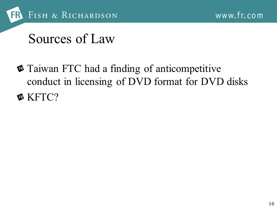 16 Sources of Law Taiwan FTC had a finding of anticompetitive conduct in licensing of DVD format for DVD disks KFTC