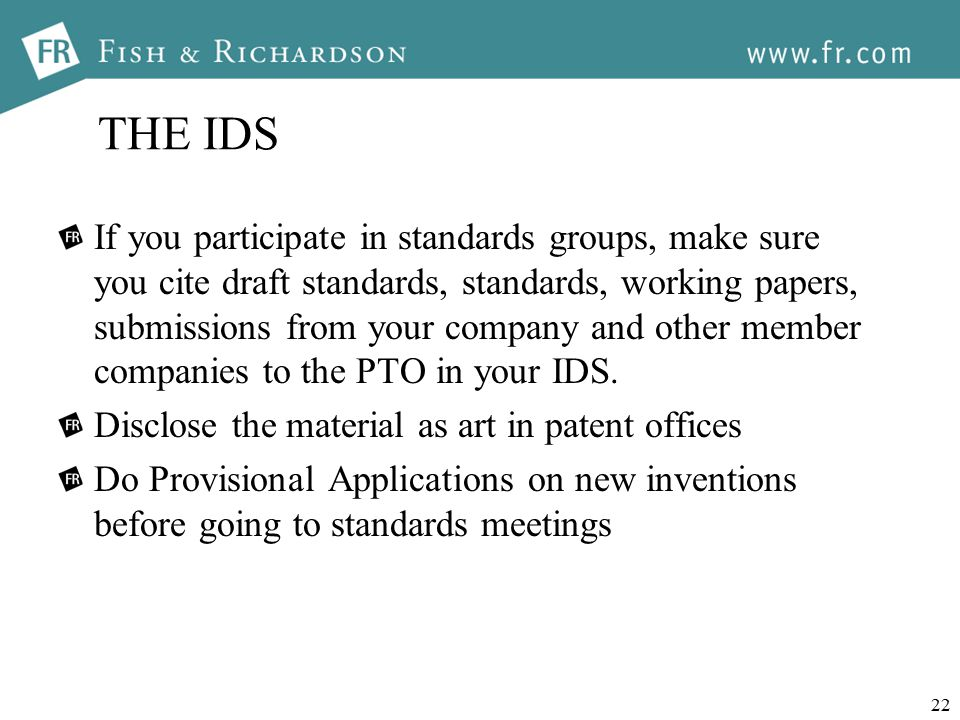 22 THE IDS If you participate in standards groups, make sure you cite draft standards, standards, working papers, submissions from your company and other member companies to the PTO in your IDS.