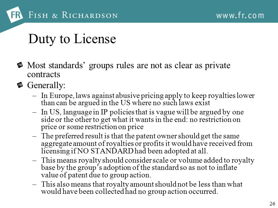 26 Duty to License Most standards' groups rules are not as clear as private contracts Generally: –In Europe, laws against abusive pricing apply to keep royalties lower than can be argued in the US where no such laws exist –In US, language in IP policies that is vague will be argued by one side or the other to get what it wants in the end: no restriction on price or some restriction on price –The preferred result is that the patent owner should get the same aggregate amount of royalties or profits it would have received from licensing if NO STANDARD had been adopted at all.