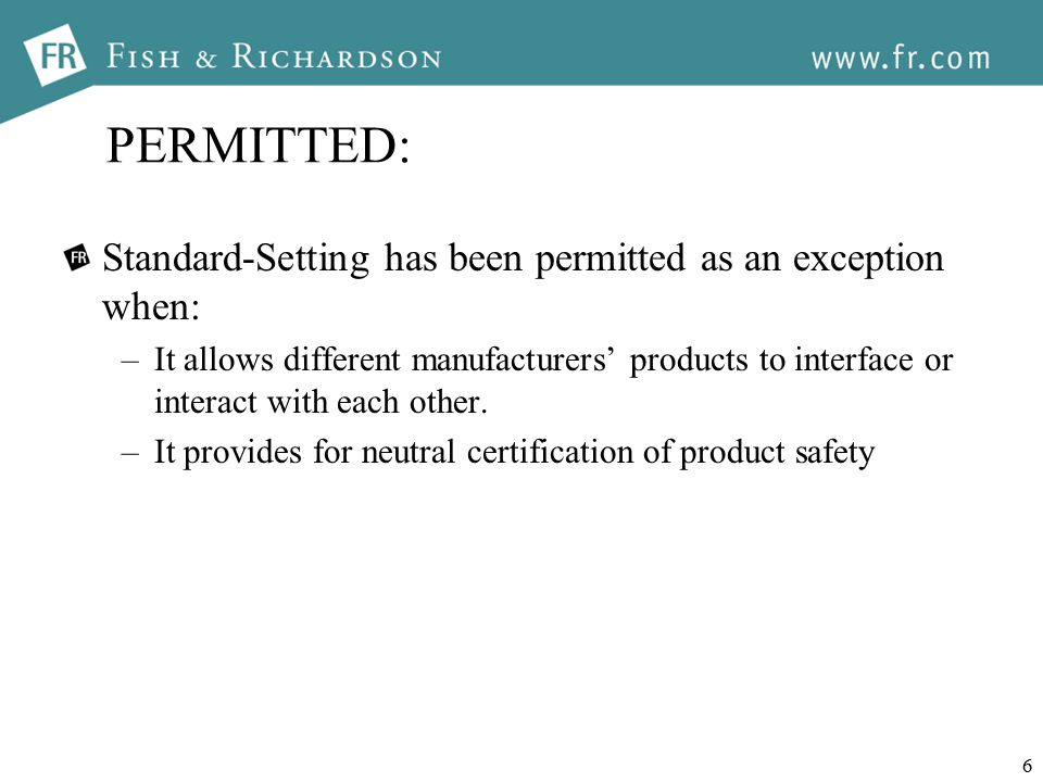 6 PERMITTED: Standard-Setting has been permitted as an exception when: –It allows different manufacturers' products to interface or interact with each other.
