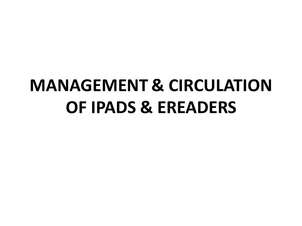 MANAGEMENT & CIRCULATION OF IPADS & EREADERS