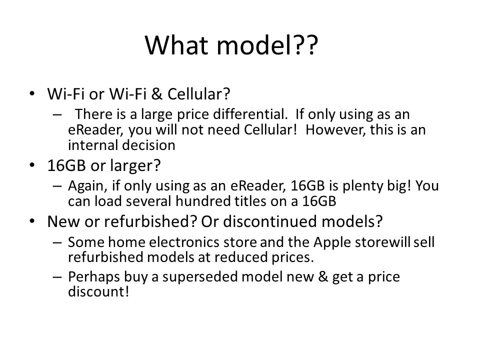 What model?? Wi-Fi or Wi-Fi & Cellular? – There is a large price differential. If only using as an eReader, you will not need Cellular! However, this