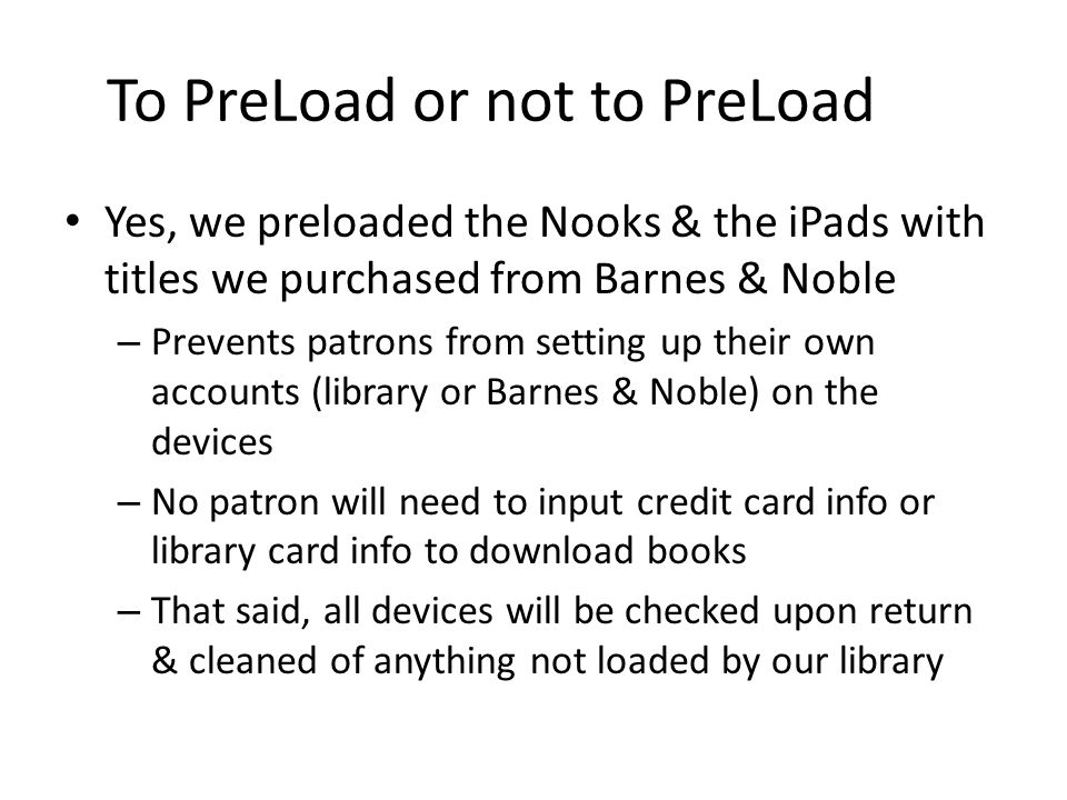 To PreLoad or not to PreLoad Yes, we preloaded the Nooks & the iPads with titles we purchased from Barnes & Noble – Prevents patrons from setting up t