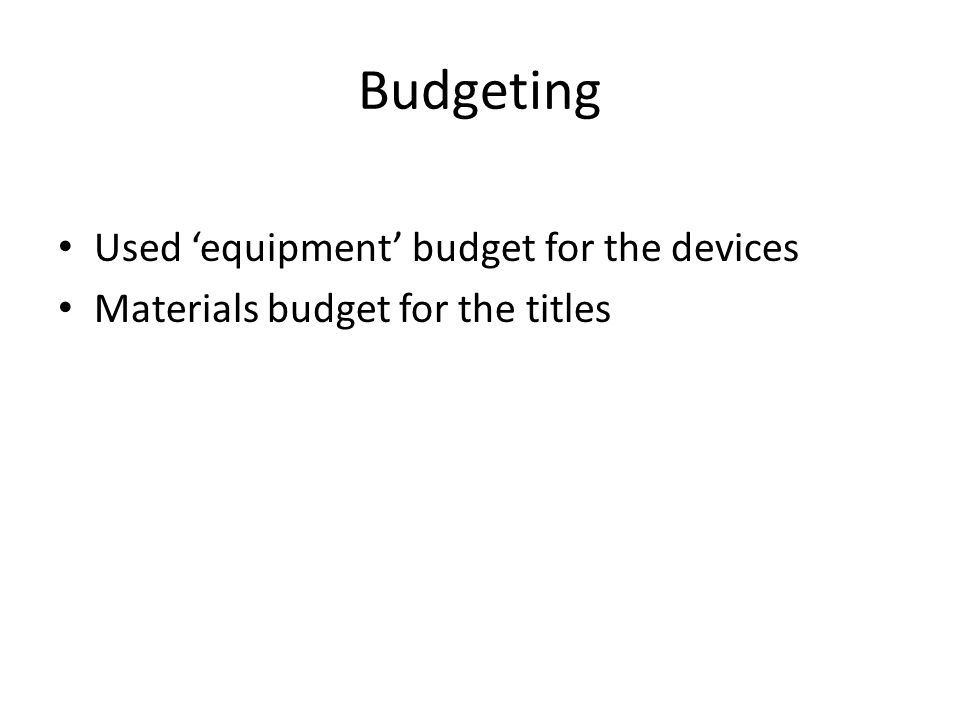 Budgeting Used 'equipment' budget for the devices Materials budget for the titles
