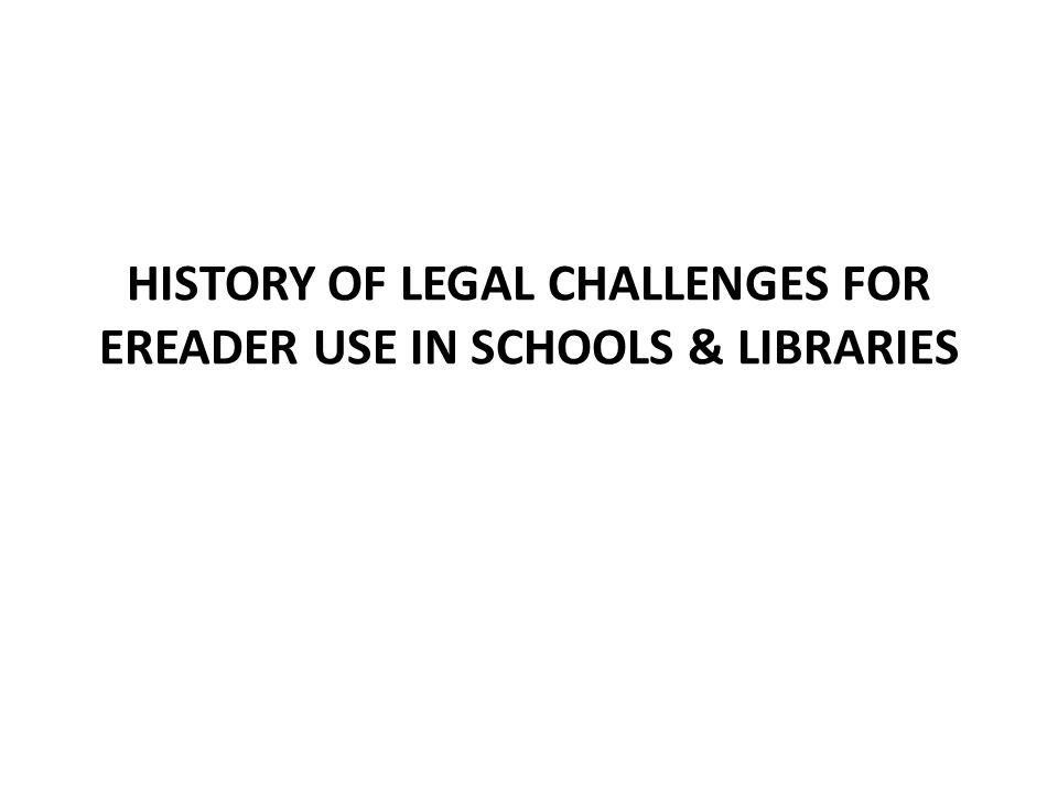 Legal Challenges of eReader Use 2009 universities were the first offenders, several pilot projects were being tested Amazon Kindle pilot at Arizona State Univ – The issue was about access to opportunity to use new technologies, NOT about access to the information which ASU assured would be provided to all – National Federation for the Blind files a lawsuit – U.S.