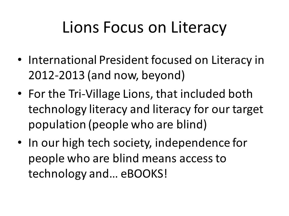 Lions Focus on Literacy International President focused on Literacy in 2012-2013 (and now, beyond) For the Tri-Village Lions, that included both techn