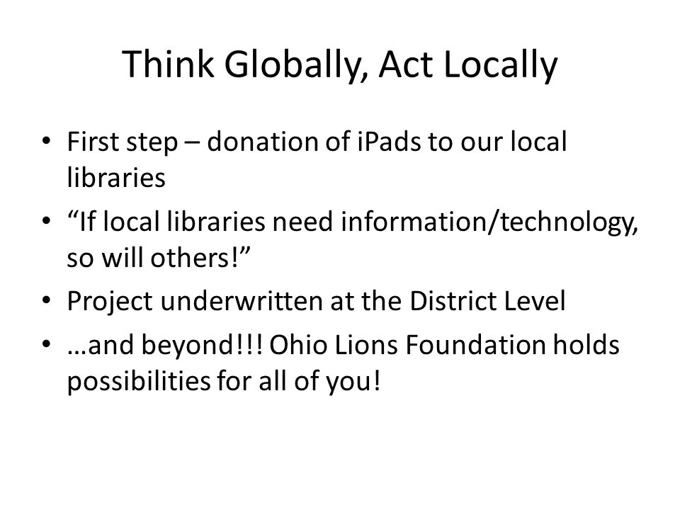"Think Globally, Act Locally First step – donation of iPads to our local libraries ""If local libraries need information/technology, so will others!"" Pr"