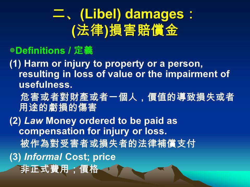 二、 (Libel) damages : ( 法律 ) 損害賠償金 ◎ Definitions / 定義 (1) Harm or injury to property or a person, resulting in loss of value or the impairment of usefulness.