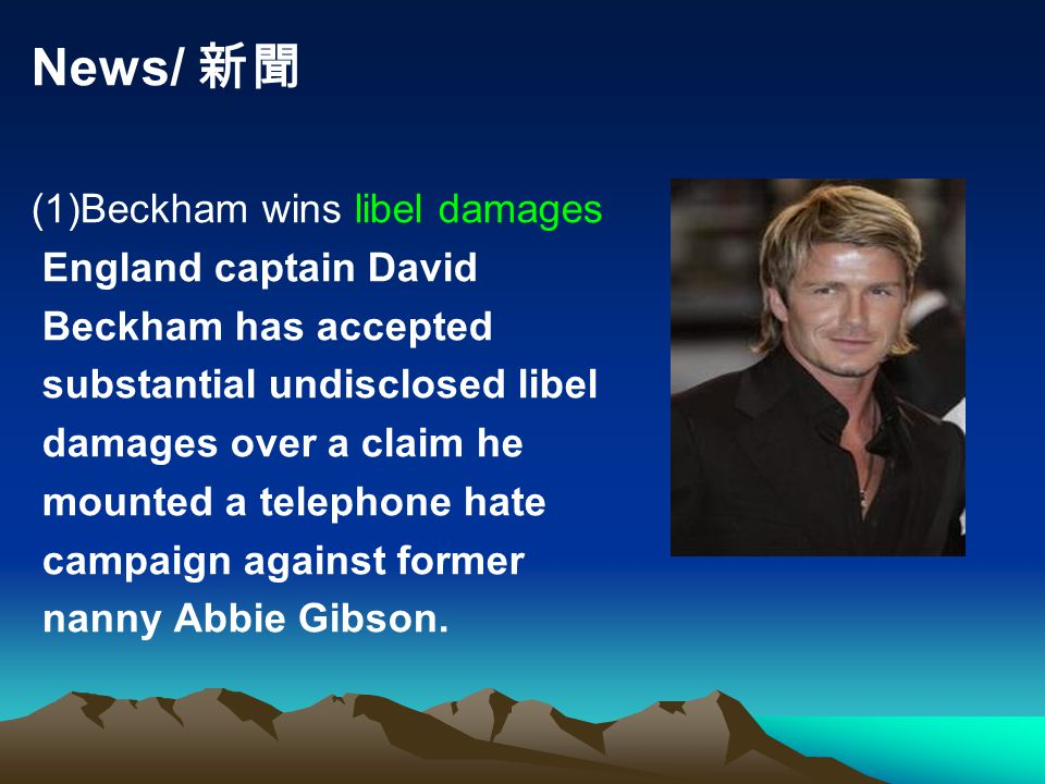 News/ 新聞 (1)Beckham wins libel damages England captain David Beckham has accepted substantial undisclosed libel damages over a claim he mounted a telephone hate campaign against former nanny Abbie Gibson.