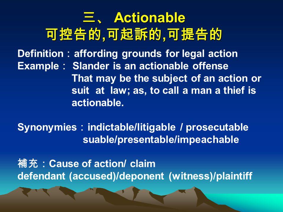 三、 Actionable 可控告的, 可起訴的, 可提告的 Definition : affording grounds for legal action Example : Slander is an actionable offense That may be the subject of an action or suit at law; as, to call a man a thief is actionable.