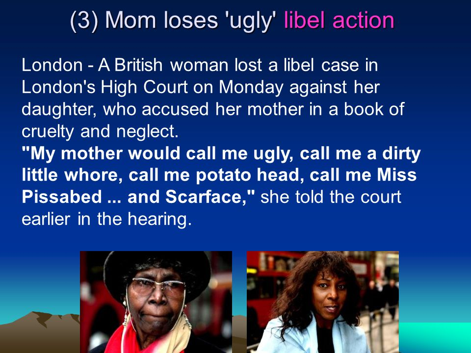 (3) Mom loses ugly libel action London - A British woman lost a libel case in London s High Court on Monday against her daughter, who accused her mother in a book of cruelty and neglect.