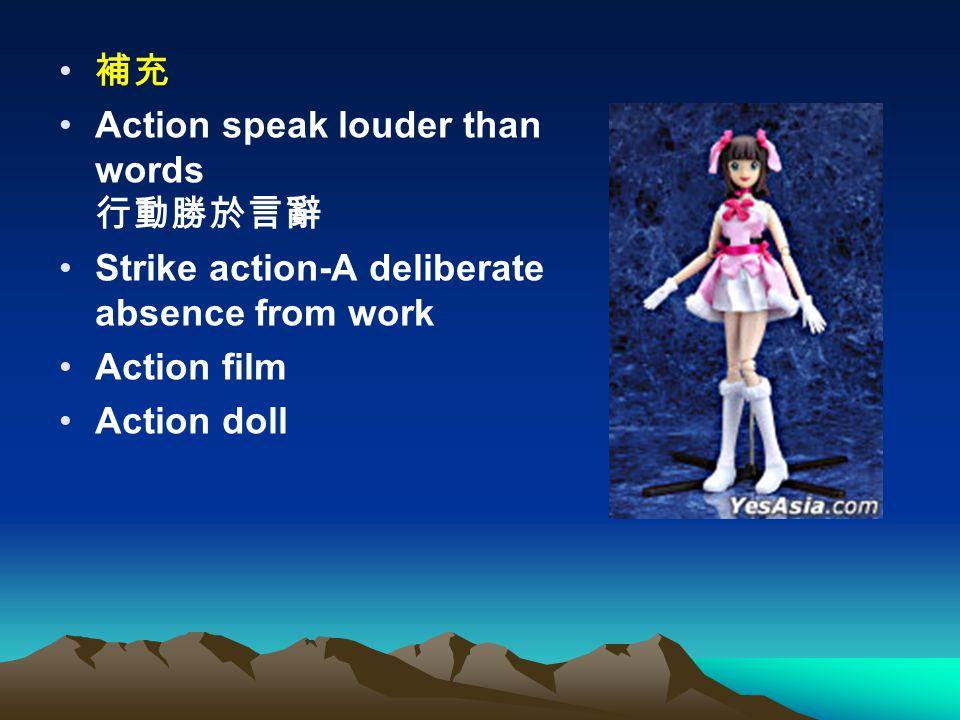 補充 Action speak louder than words 行動勝於言辭 Strike action-A deliberate absence from work Action film Action doll