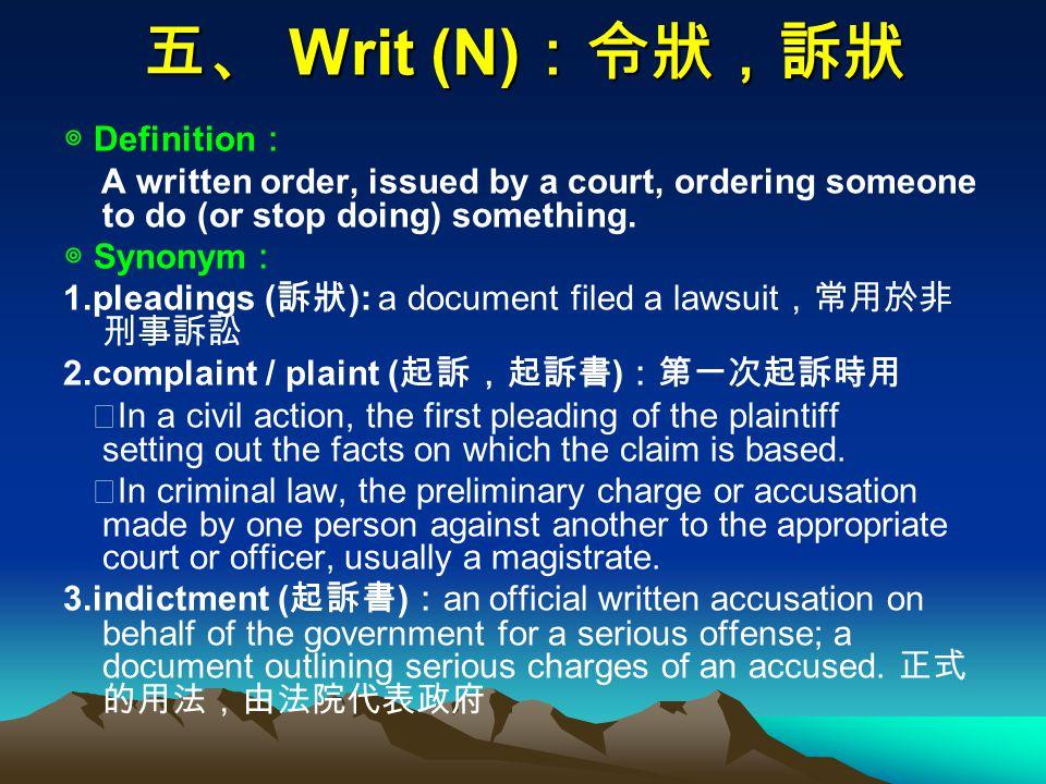 五、 Writ (N) :令狀,訴狀 ◎ Definition : A written order, issued by a court, ordering someone to do (or stop doing) something.