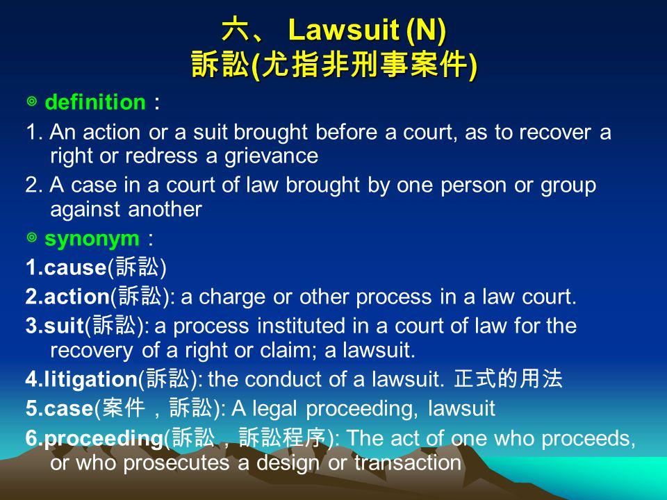 六、 Lawsuit (N) 訴訟 ( 尤指非刑事案件 ) ◎ definition : 1.