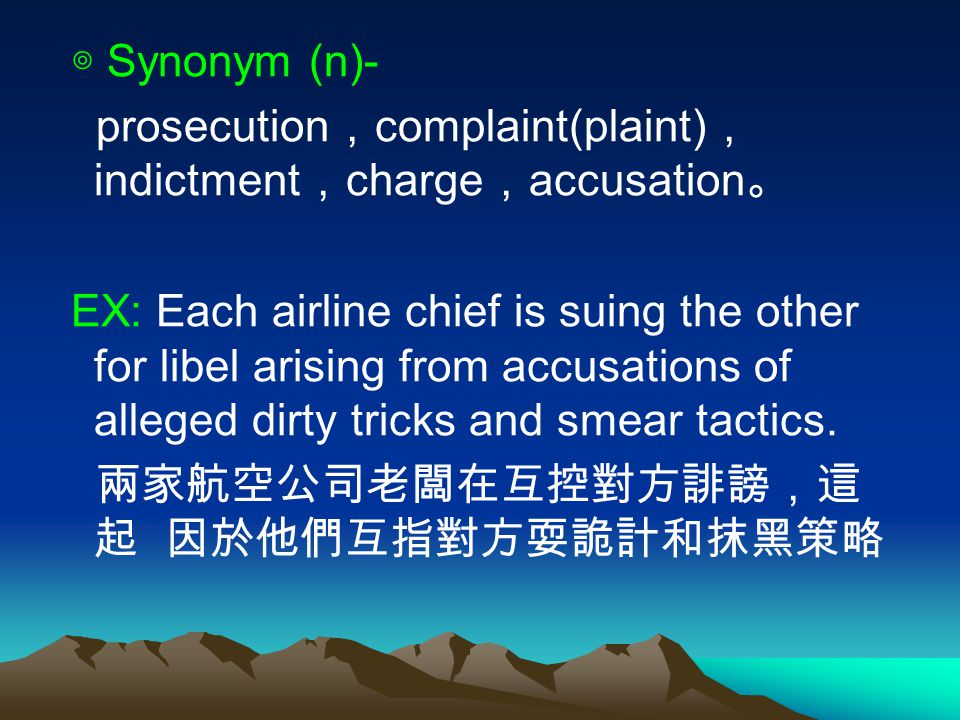 ◎ Synonym (n)- prosecution , complaint(plaint) , indictment , charge , accusation 。 EX: Each airline chief is suing the other for libel arising from accusations of alleged dirty tricks and smear tactics.