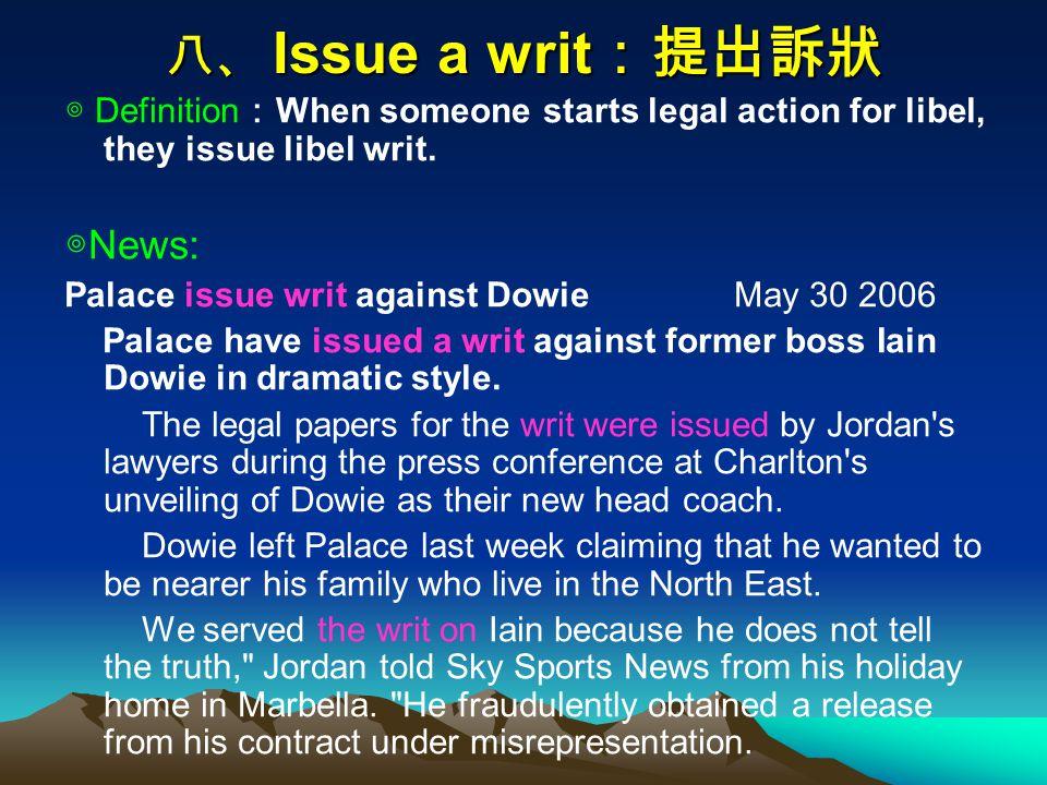 八、 Issue a writ :提出訴狀 ◎ Definition : When someone starts legal action for libel, they issue libel writ.