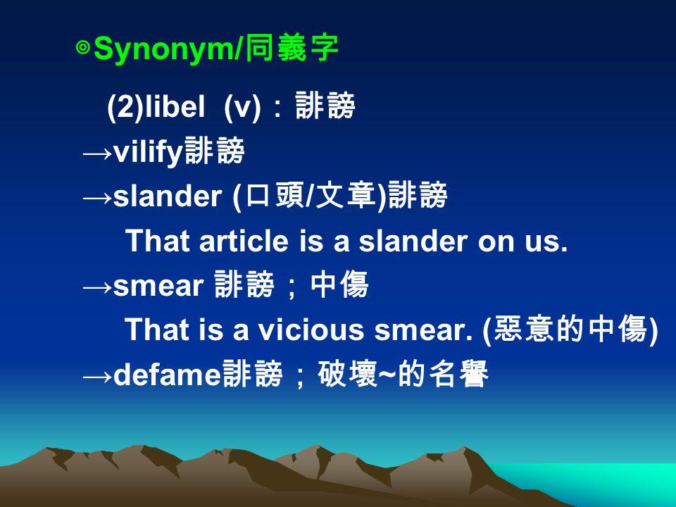 ◎ Synonym/ 同義字 (2)libel (v) :誹謗 →vilify 誹謗 →slander ( 口頭 / 文章 ) 誹謗 That article is a slander on us.