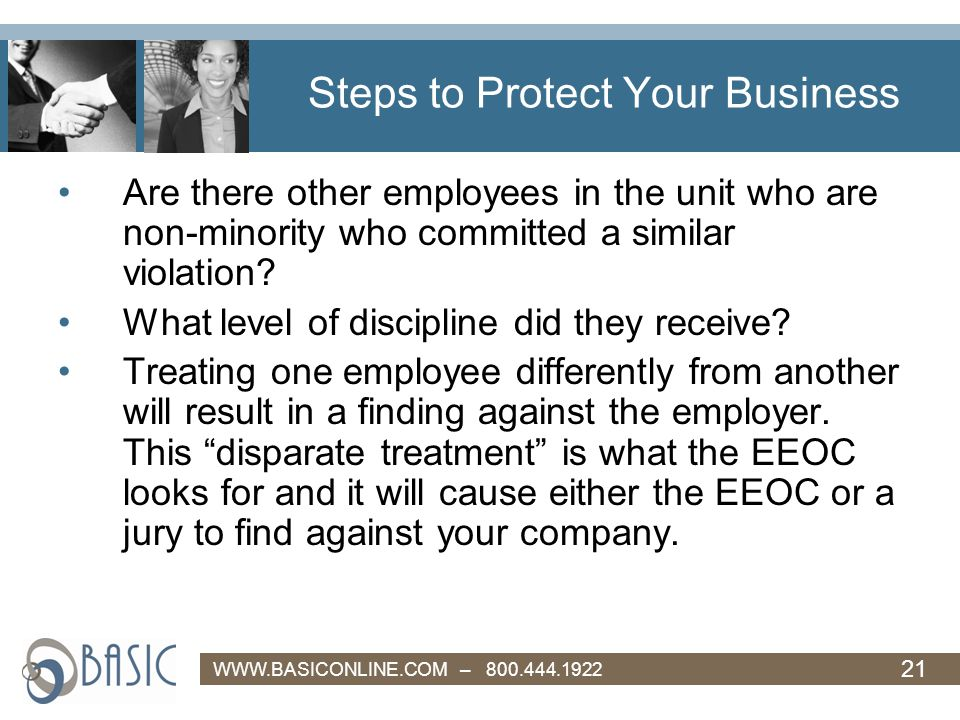 21 WWW.BASICONLINE.COM – 800.444.1922 Steps to Protect Your Business Are there other employees in the unit who are non-minority who committed a similar violation.