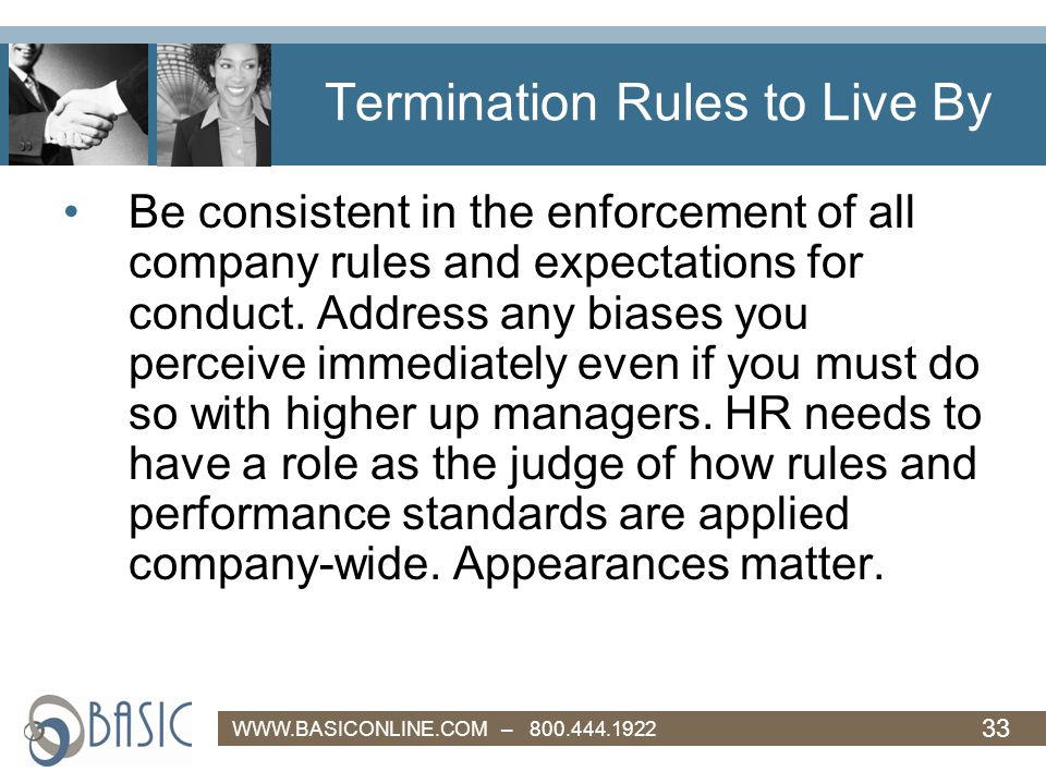 33 WWW.BASICONLINE.COM – 800.444.1922 Termination Rules to Live By Be consistent in the enforcement of all company rules and expectations for conduct.