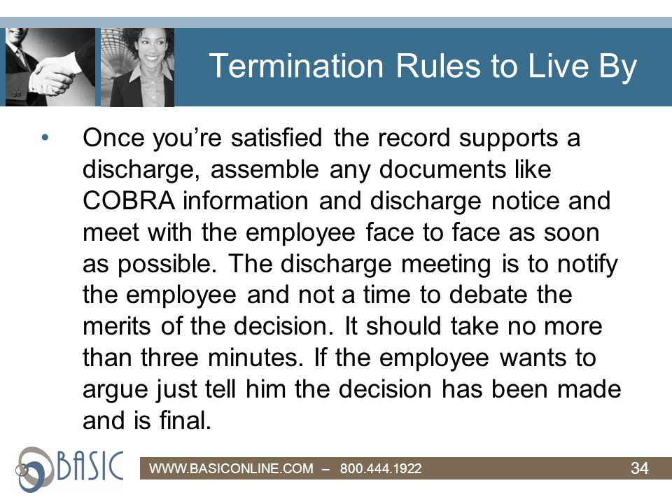 34 WWW.BASICONLINE.COM – 800.444.1922 Termination Rules to Live By Once you're satisfied the record supports a discharge, assemble any documents like COBRA information and discharge notice and meet with the employee face to face as soon as possible.