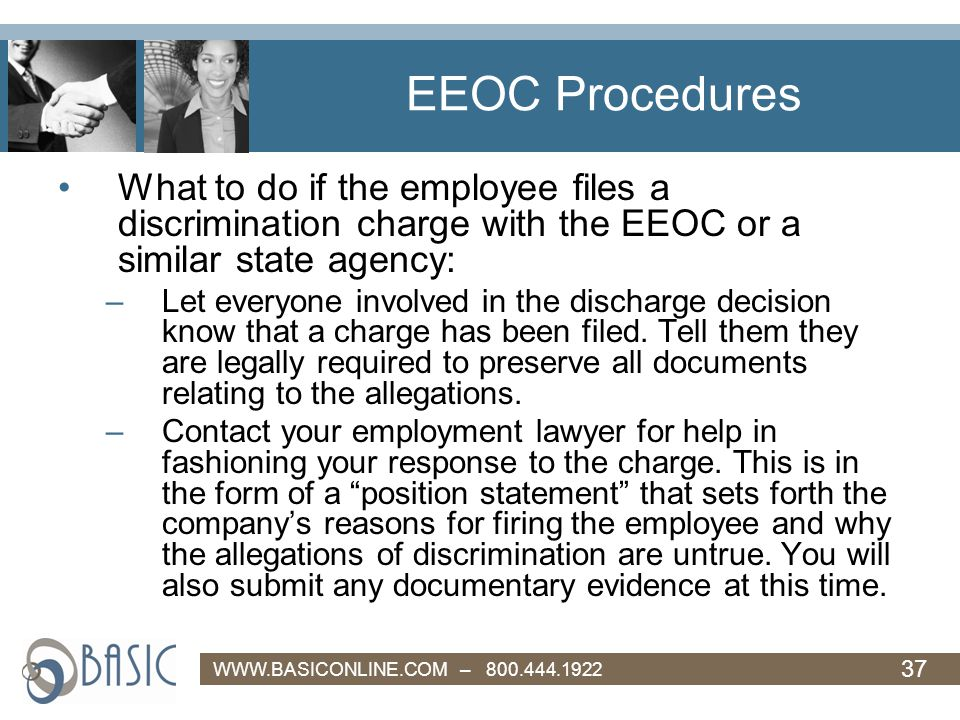 37 WWW.BASICONLINE.COM – 800.444.1922 EEOC Procedures What to do if the employee files a discrimination charge with the EEOC or a similar state agency: –Let everyone involved in the discharge decision know that a charge has been filed.