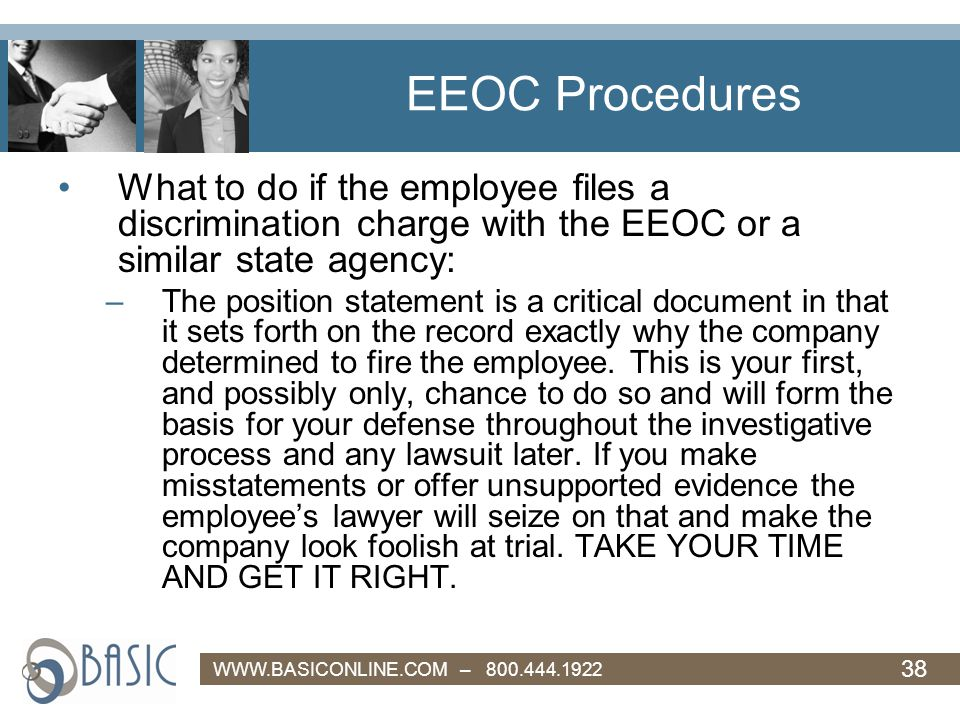 38 WWW.BASICONLINE.COM – 800.444.1922 EEOC Procedures What to do if the employee files a discrimination charge with the EEOC or a similar state agency: –The position statement is a critical document in that it sets forth on the record exactly why the company determined to fire the employee.
